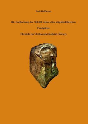 Die Entdeckung der 700.000 Jahre alten altpaläolithischen Fundplätze Ebenöde (in Vlotho) und Kalletal (Weser), Emil Hoffmann
