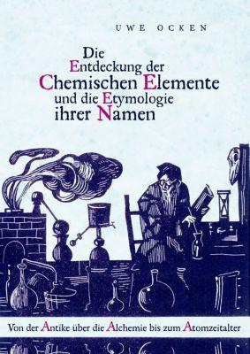 Die Entdeckung der Chemischen Elemente und die Etymologie ihrer Namen, Uwe Ocken