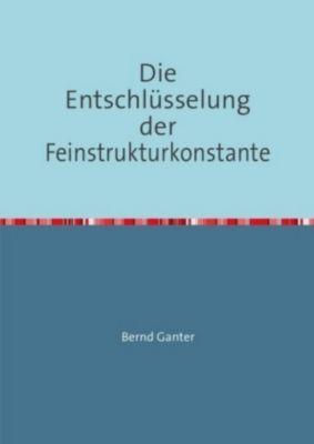 Die Entschlüsselung der Feinstrukturkonstante, Bernd Ganter