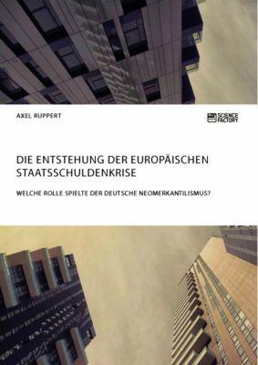 Die Entstehung der europäischen Staatsschuldenkrise. Welche Rolle spielte der deutsche Neomerkantilismus?, Axel Ruppert