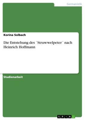 Die Entstehung des ´Struwwelpeter´ nach Heinrich Hoffmann, Korina Solbach