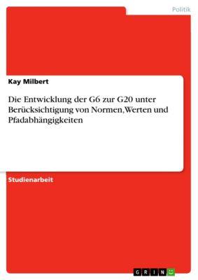 Die Entwicklung der G6 zur G20 unter Berücksichtigung von Normen, Werten und Pfadabhängigkeiten, Kay Milbert