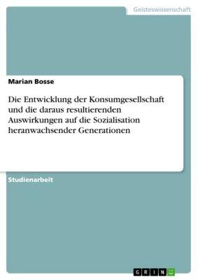 Die Entwicklung der Konsumgesellschaft und die daraus resultierenden Auswirkungen auf die Sozialisation heranwachsender Generationen, Marian Bosse