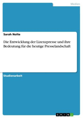 Die Entwicklung der Lizenzpresse und ihre Bedeutung für die heutige Presselandschaft, Sarah Nolte