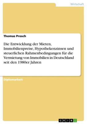 Die Entwicklung der Mieten, Immobilienpreise, Hypothekenzinsen und steuerlichen Rahmenbedingungen für die Vermietung von Immobilien in Deutschland seit den 1980er Jahren, Thomas Prosch