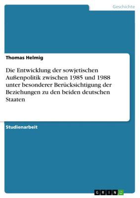 Die Entwicklung der sowjetischen Außenpolitik zwischen 1985 und 1988 unter besonderer Berücksichtigung der Beziehungen zu den beiden deutschen Staaten, Thomas Helmig