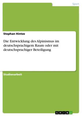 Die Entwicklung des Alpinismus im deutschsprachigem Raum oder mit deutschsprachiger Beteiligung, Stephan Hintze