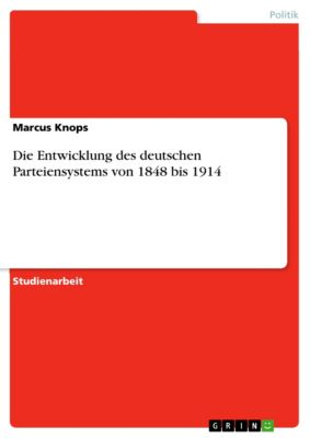 Die Entwicklung des deutschen Parteiensystems von 1848 bis 1914, Marcus Knops