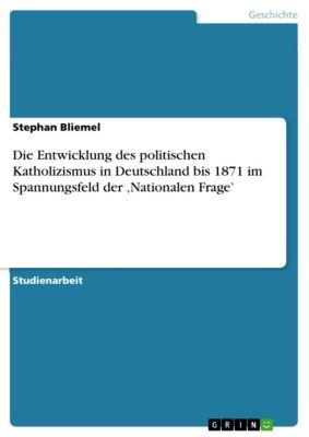 Die Entwicklung des politischen Katholizismus in Deutschland bis 1871  im Spannungsfeld der 'Nationalen Frage', Stephan Bliemel