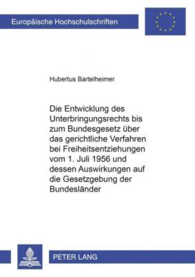 Die Entwicklung des Unterbringungsrechts bis zum Bundesgesetz über das gerichtliche Verfahren bei Freiheitsentziehungen vom 1. Juli 1956 und dessen Auswirkung auf die Gesetzgebung der Bundesländer, Hubertus Bartelheimer