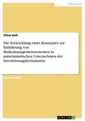 Die Entwicklung eines Konzeptes zur Einführung von Risikomanagementsystemen in mittelständischen Unternehmen der Investitionsgüterindustrie, Vitus Gail