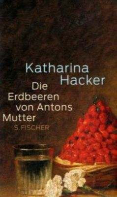 Die Erdbeeren von Antons Mutter - Katharina Hacker |