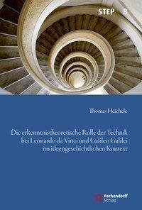 Die erkenntnistheoretische Rolle der Technik bei Leonardo da Vinci und Galileo Galilei im ideengeschichtlichen Kontext, Thomas Heichele
