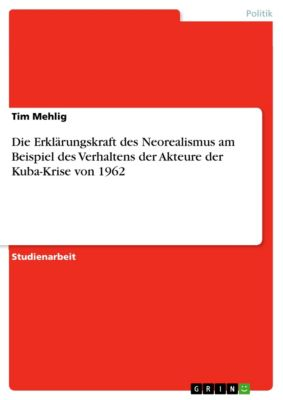 Die Erklärungskraft des Neorealismus am Beispiel des Verhaltens der Akteure der Kuba-Krise von 1962, Tim Mehlig