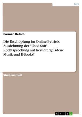 Die Erschöpfung im Online-Betrieb. Ausdehnung der Used-Soft- Rechtsprechung auf heruntergeladene Musik und E-Books?, Carmen Retsch