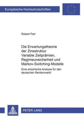 Die Erwartungstheorie der Zinsstruktur: Variable Zeitprämien, Regimeunsicherheit und Markov-Switching-Modelle, Robert Perl