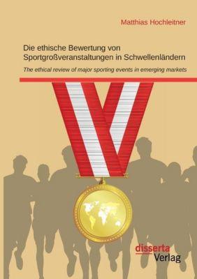 Die ethische Bewertung von Sportgrossveranstaltungen in Schwellenländern, Matthias Hochleitner