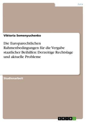 Die Europarechtlichen Rahmenbedingungen für die Vergabe staatlicher Beihilfen: Derzeitige Rechtslage und aktuelle Probleme, Viktoria Semenyuchenko
