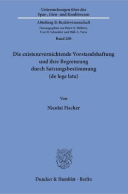 Die existenzvernichtende Vorstandshaftung und ihre Begrenzung durch Satzungsbestimmung (de lege lata)., Nicolai Fischer
