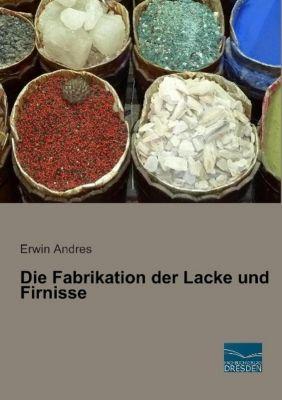 Die Fabrikation der Lacke und Firnisse - Erwin Andres |
