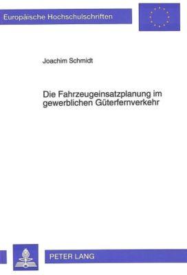 Die Fahrzeugeinsatzplanung im gewerblichen Güterfernverkehr, Joachim Schmidt