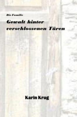 Die Familie - Gewalt hinter verschlossenen Türen - Karin Krug |