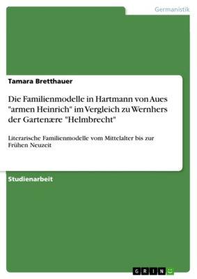 Die Familienmodelle in Hartmann von Aues armen Heinrich im Vergleich zu Wernhers der Gartenære Helmbrecht, Tamara Bretthauer