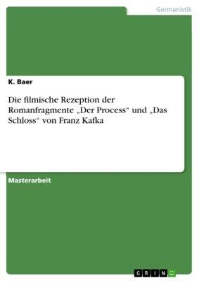 """Die filmische Rezeption der Romanfragmente """"Der Process"""" und """"Das Schloss"""" von Franz Kafka, K. Baer"""