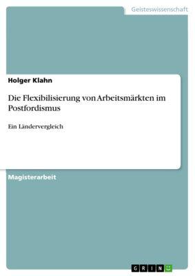 Die Flexibilisierung von Arbeitsmärkten im Postfordismus, Holger Klahn