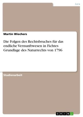 Die Folgen des Rechtsbruches für das endliche Vernunftwesen in Fichtes Grundlage des Naturrechts von 1796, Martin Wiechers