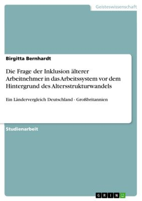 Die Frage der Inklusion älterer Arbeitnehmer in das Arbeitssystem vor dem Hintergrund des Altersstrukturwandels, Birgitta Bernhardt