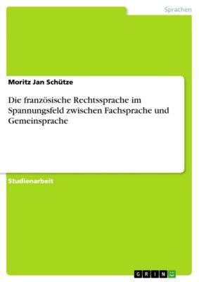 Die französische Rechtssprache im Spannungsfeld zwischen Fachsprache und Gemeinsprache, Moritz Jan Schütze