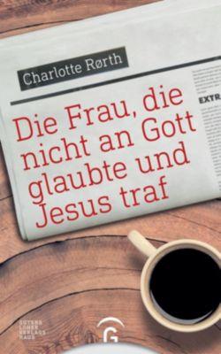 Die Frau, die nicht an Gott glaubte und Jesus traf - Charlotte Rørth pdf epub