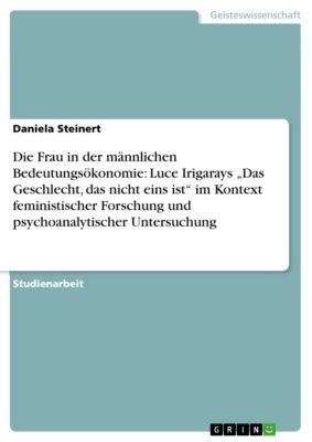 """Die Frau in der männlichen Bedeutungsökonomie: Luce Irigarays """"Das Geschlecht, das nicht eins ist"""" im Kontext feministischer Forschung und psychoanalytischer Untersuchung, Daniela Steinert"""