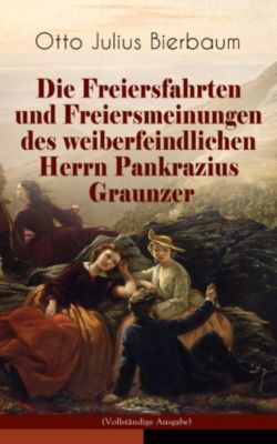Die Freiersfahrten und Freiersmeinungen des weiberfeindlichen Herrn Pankrazius Graunzer (Vollständige Ausgabe), Otto Julius Bierbaum