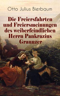 Die Freiersfahrten und Freiersmeinungen des weiberfeindlichen Herrn Pankrazius Graunzer, Otto Julius Bierbaum
