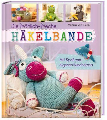 Die fröhlich-freche Häkelbande - Mit Spass zum eigenen Kuschelzoo, Stephanie Thies