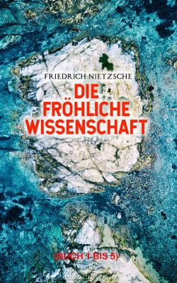 Die fröhliche Wissenschaft (Vollständige Ausgabe: Buch 1 bis 5), Friedrich Nietzsche
