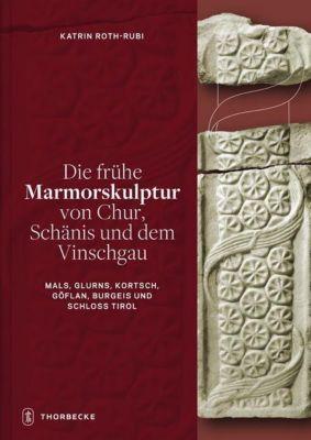 Die frühe Marmorskulptur von Chur, Schänis und dem Vinschgau (Mals, Glurns, Kortsch, Göflan, Burgeis und Schloss Tirol), Katrin Roth-Rubi