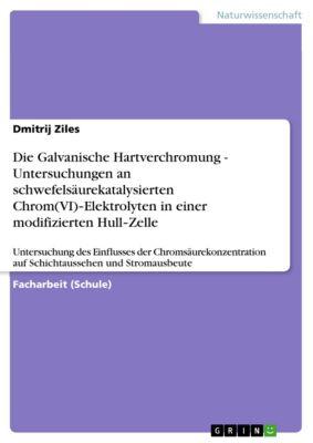 Die Galvanische Hartverchromung - Untersuchungen an schwefelsäurekatalysierten Chrom(VI)‐Elektrolyten in einer modifizierten Hull‐Zelle, Dmitrij Ziles