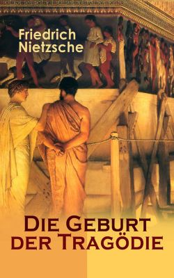 Die Geburt der Tragödie (Vollständige Ausgabe), Friedrich Nietzsche