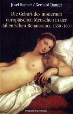 Die Geburt des modernen europäischen Menschen in der italienischen Renaissance 1350-1600, Josef Rattner, Gerhard Danzer