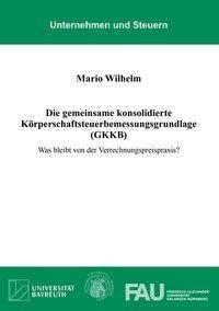 Die gemeinsame konsolidierte Körperschaftsteuerbemessungsgrundlage (GKKB) - Mario Wilhelm  