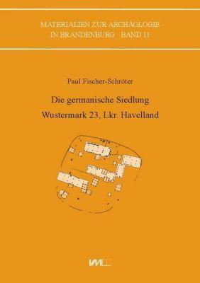 Die germanische Siedlung Wustermark 23, Lkr. Havelland - Paul Fischer-Schröter |