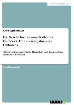 Die Geschichte der Anna Katharina Emmerick. Ein Leben in Jahren des Umbruchs, Christoph Braun