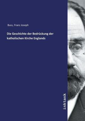 Die Geschichte der Bedrückung der katholischen Kirche Englands - Franz Joseph Buss |