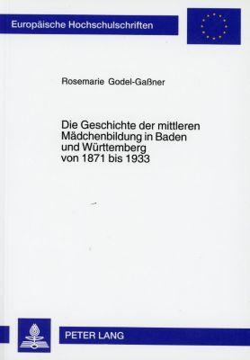 Die Geschichte der mittleren Mädchenbildung in Baden und Württemberg von 1871 bis 1933, Rosemarie Godel-Gaßner