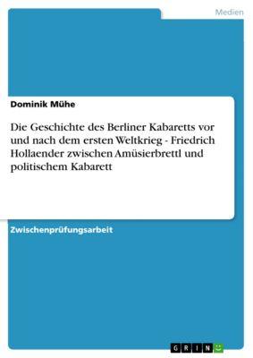 Die Geschichte des Berliner Kabaretts vor und nach dem ersten Weltkrieg - Friedrich Hollaender zwischen Amüsierbrettl und politischem Kabarett, Dominik Mühe