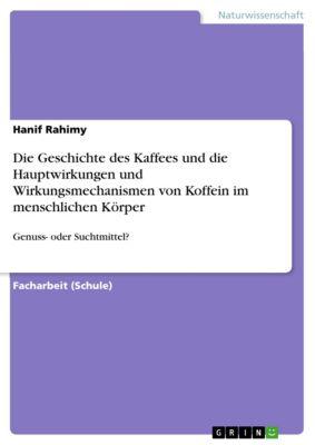 Die Geschichte des Kaffees und die Hauptwirkungen und Wirkungsmechanismen von Koffein im menschlichen Körper, Hanif Rahimy