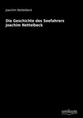 Die Geschichte des Seefahrers Joachim Nettelbeck - Joachim Nettelbeck |
